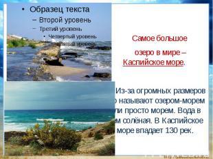 Самое большое озеро в мире – Каспийское море. Из-за огромных размеров его называ