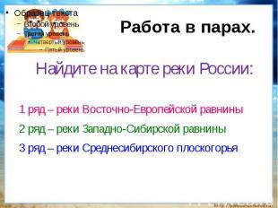 Работа в парах.Найдите на карте реки России:1 ряд – реки Восточно-Европейской ра