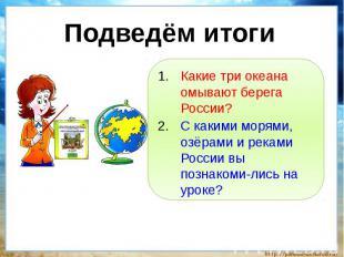 Подведём итоги Какие три океана омывают берега России?С какими морями, озёрами и