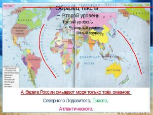 А берега России омывают моря только трёх океанов: Северного Ледовитого, Тихого,