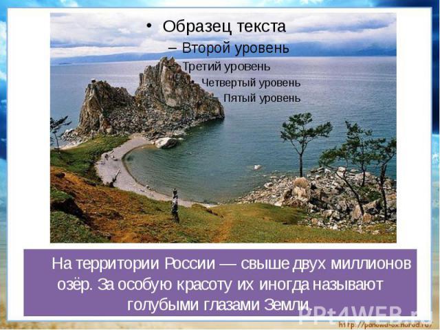 На территории России — свыше двух миллионов озёр. За особую красоту их иногда называют голубыми глазами Земли.