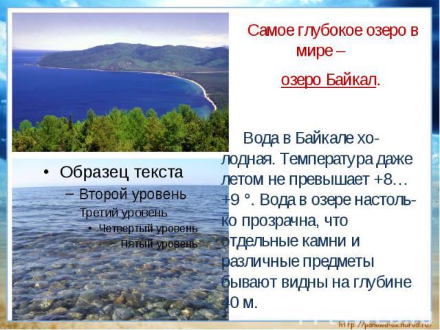 Самое глубокое озеро в мире – озеро Байкал. Вода в Байкале хо-лодная. Температура даже летом не превышает +8…+9 °. Вода в озере настоль-ко прозрачна, что отдельные камни и различные предметы бывают видны на глубине 40 м.
