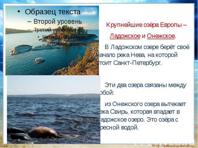 Крупнейшие озёра Европы – Ладожское и Онежское.В Ладожском озере берёт своё начало река Нева, на которой стоит Санкт-Петербург. Эти два озера связаны между собой: из Онежского озера вытекает река Свирь, которая впадает в Ладожское озеро. Это озёра с…