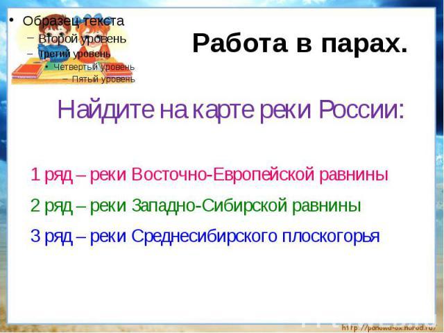 Работа в парах.Найдите на карте реки России:1 ряд – реки Восточно-Европейской равнины2 ряд – реки Западно-Сибирской равнины3 ряд – реки Среднесибирского плоскогорья