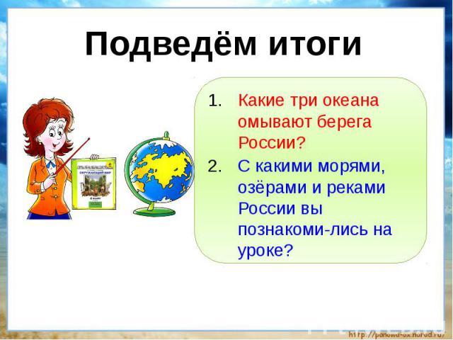 Подведём итоги Какие три океана омывают берега России?С какими морями, озёрами и реками России вы познакоми-лись на уроке?