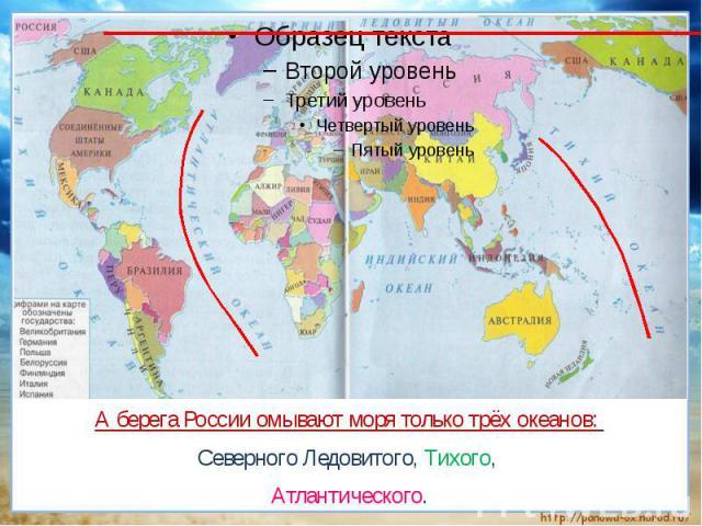 А берега России омывают моря только трёх океанов: Северного Ледовитого, Тихого, Атлантического.