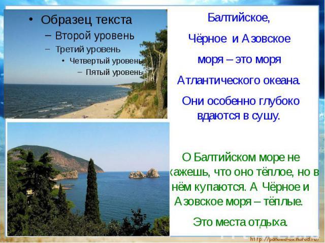 Балтийское, Чёрное и Азовское моря – это моря Атлантического океана. Они особенно глубоко вдаются в сушу. О Балтийском море не скажешь, что оно тёплое, но в нём купаются. А Чёрное и Азовское моря – тёплые. Это места отдыха.