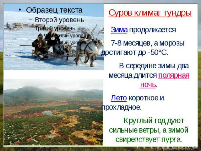 Зима продолжается 7-8 месяцев, а морозы достигают до -50°С. В середине зимы два месяца длится полярная ночь.Лето короткое и прохладное. Круглый год дуют сильные ветры, а зимой свирепствует пурга.