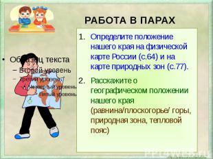 РАБОТА В ПАРАХОпределите положение нашего края на физической карте России (с.64)