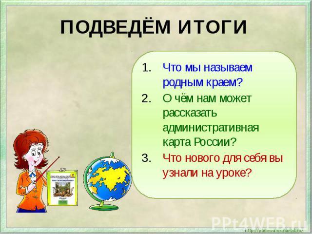 ПОДВЕДЁМ ИТОГИ Что мы называем родным краем?О чём нам может рассказать административная карта России?Что нового для себя вы узнали на уроке?
