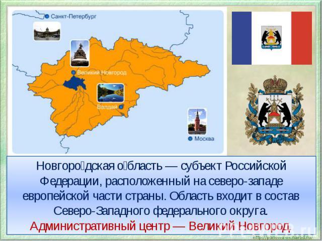 Новгородская область — субъект Российской Федерации, расположенный на северо-западе европейской части страны. Область входит в состав Северо-Западного федерального округа. Административный центр — Великий Новгород.