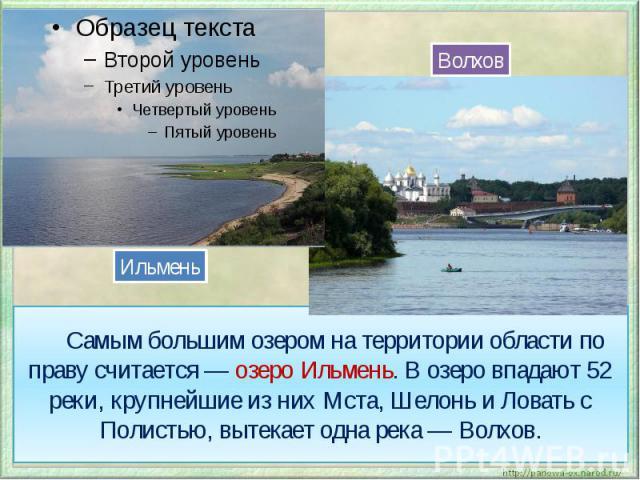 Самым большим озером на территории области по праву считается — озеро Ильмень. В озеро впадают 52 реки, крупнейшие из них Мста, Шелонь и Ловать с Полистью, вытекает одна река — Волхов.