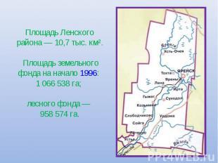 Площадь Ленского района— 10,7 тыс. км². Площадь земельного фонда на начало 1996