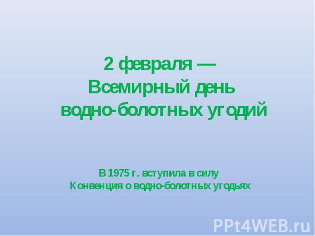 2 февраля — Всемирный день водно-болотных угодий В 1975 г. вступила в силу Конвенция о водно-болотных угодьях