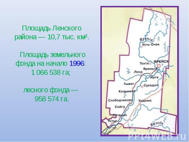 Площадь Ленского района— 10,7 тыс. км². Площадь земельного фонда на начало 1996: 1 066 538 га; лесного фонда— 958 574 га.