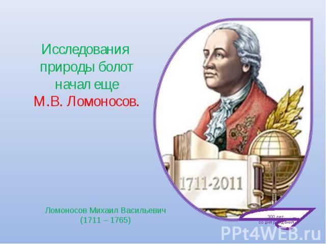 Исследования природы болот начал еще М.В. Ломоносов. Ломоносов Михаил Васильевич(1711 – 1765)