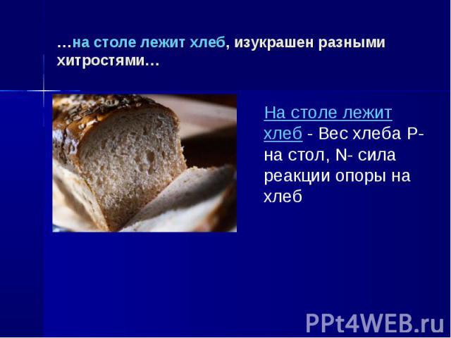 …на столе лежит хлеб, изукрашен разными хитростями… На столе лежит хлеб - Вес хлеба P-на стол, N- cила реакции опоры на хлеб