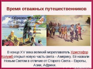 Время отважных путешественников В конце XV века великий мореплаватель Христофор