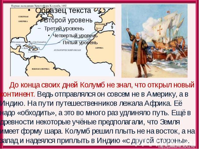 До конца своих дней Колумб не знал, что открыл новый континент. Ведь отправлялся он совсем не в Америку, а в Индию. На пути путешественников лежала Африка. Её надо «обходить», а это во много раз удлиняло путь. Ещё в древности некоторые учёные предпо…