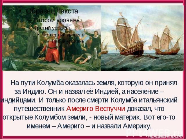 На пути Колумба оказалась земля, которую он принял за Индию. Он и назвал её Индией, а население – индийцами. И только после смерти Колумба итальянский путешественник Америго Веспуччи доказал, что открытые Колумбом земли, - новый материк. Вот его-то …