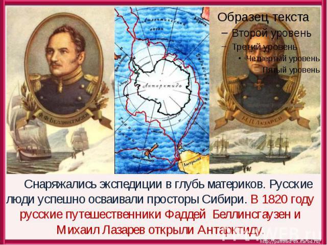 Снаряжались экспедиции в глубь материков. Русские люди успешно осваивали просторы Сибири. В 1820 году русские путешественники Фаддей Беллинсгаузен и Михаил Лазарев открыли Антарктиду.