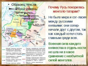 Почему Русь покорилась монголо-татарам?Не было мира и сог-ласия между русскими к