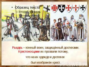 Рыцарь – конный воин, защищённый доспехами. Крестоносцами их прозвали потому, чт