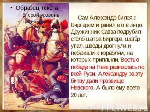 Сам Александр бился с Биргером и ранил его в лицо. Дружинник Савва подрубил стол