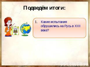 Подведём итоги: Какие испытания обрушились на Русь в XIII веке?