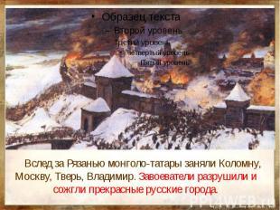 Вслед за Рязанью монголо-татары заняли Коломну, Москву, Тверь, Владимир. Завоева