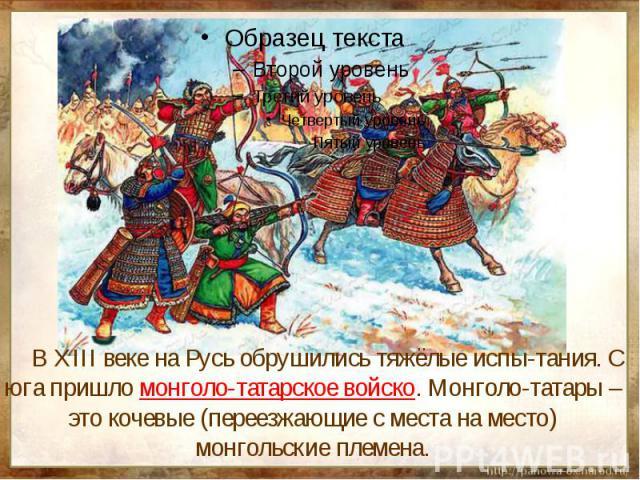 В XIII веке на Русь обрушились тяжёлые испы-тания. С юга пришло монголо-татарское войско. Монголо-татары – это кочевые (переезжающие с места на место) монгольские племена.