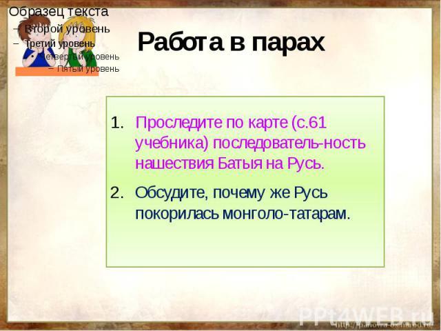 Работа в парах Проследите по карте (с.61 учебника) последователь-ность нашествия Батыя на Русь.Обсудите, почему же Русь покорилась монголо-татарам.