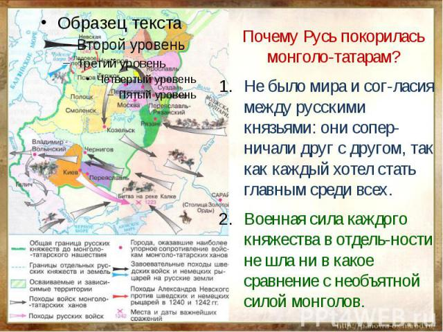 Почему Русь покорилась монголо-татарам?Не было мира и сог-ласия между русскими князьями: они сопер-ничали друг с другом, так как каждый хотел стать главным среди всех.Военная сила каждого княжества в отдель-ности не шла ни в какое сравнение с необъя…