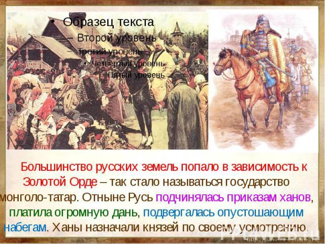 Большинство русских земель попало в зависимость к Золотой Орде – так стало называться государство монголо-татар. Отныне Русь подчинялась приказам ханов, платила огромную дань, подвергалась опустошающим набегам. Ханы назначали князей по своему усмотрению.