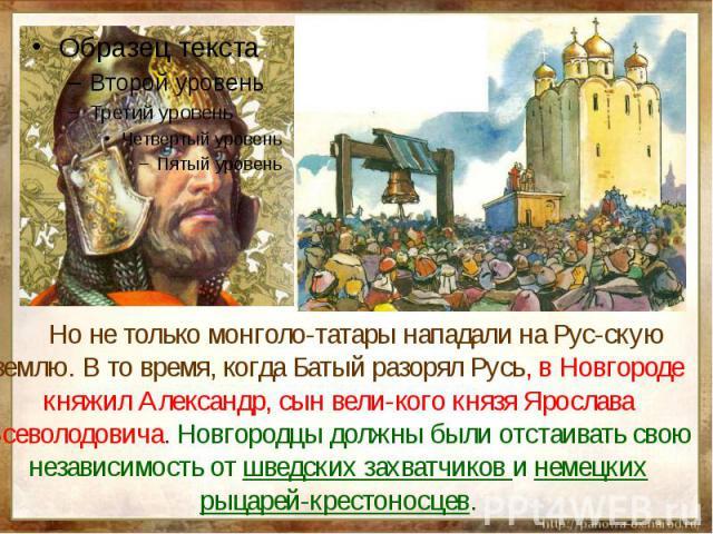 Но не только монголо-татары нападали на Рус-скую землю. В то время, когда Батый разорял Русь, в Новгороде княжил Александр, сын вели-кого князя Ярослава Всеволодовича. Новгородцы должны были отстаивать свою независимость от шведских захватчиков и не…