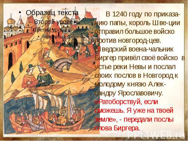 В 1240 году по приказа-нию папы, король Шве-ции отправил большое войско против новгород-цев. Шведский воена-чальник Биргер привёл своё войско в устье реки Невы и послал своих послов в Новгород к молодому князю Алек-сандру Ярославовичу. «Ратоборствуй…