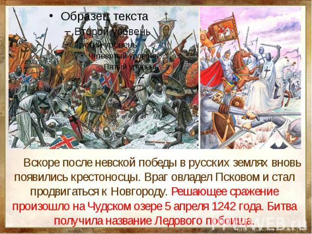 Вскоре после невской победы в русских землях вновь появились крестоносцы. Враг овладел Псковом и стал продвигаться к Новгороду. Решающее сражение произошло на Чудском озере 5 апреля 1242 года. Битва получила название Ледового побоища.