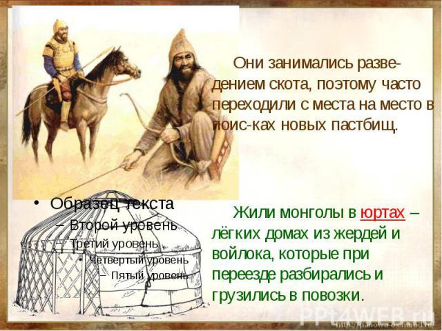 Они занимались разве-дением скота, поэтому часто переходили с места на место в поис-ках новых пастбищ. Жили монголы в юртах – лёгких домах из жердей и войлока, которые при переезде разбирались и грузились в повозки.