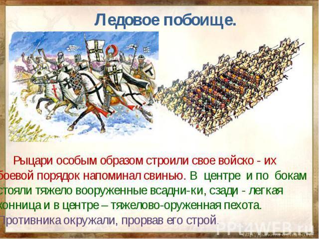 Ледовое побоище. Рыцари особым образом строили свое войско - их боевой порядок напоминал свинью. В центре и по бокам стояли тяжело вооруженные всадни-ки, сзади - легкая конница и в центре – тяжелово-оруженная пехота. Противника окружали, прорвав его…
