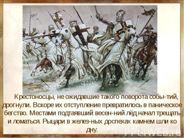 Крестоносцы, не ожидавшие такого поворота собы-тий, дрогнули. Вскоре их отступление превратилось в паническое бегство. Местами подтаявший весен-ний лёд начал трещать и ломаться. Рыцари в желез-ных доспехах камнем шли ко дну.