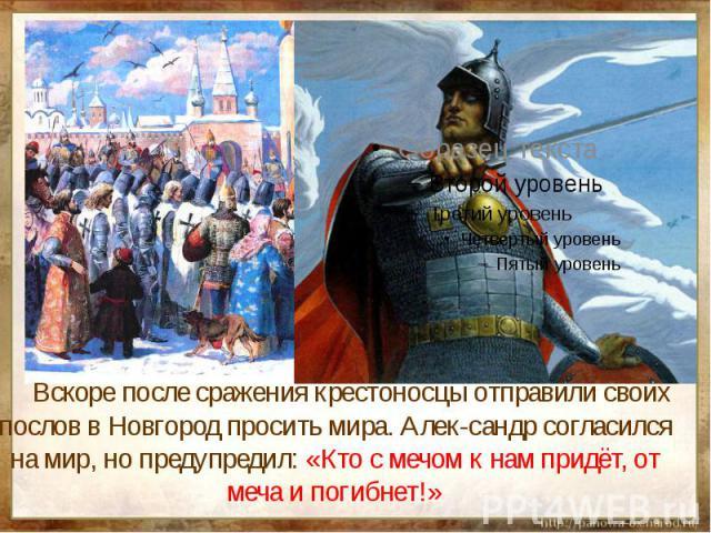 Вскоре после сражения крестоносцы отправили своих послов в Новгород просить мира. Алек-сандр согласился на мир, но предупредил: «Кто с мечом к нам придёт, от меча и погибнет!»