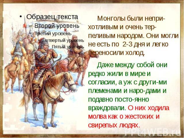 Монголы были непри-хотливым и очень тер-пеливым народом. Они могли не есть по 2-3 дня и легко переносили холод. Даже между собой они редко жили в мире и согласии, а уж с други-ми племенами и наро-дами и подавно посто-янно враждовали. О них ходила мо…