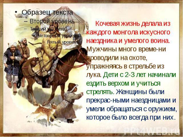 Кочевая жизнь делала из каждого монгола искусного наездника и умелого воина. Мужчины много време-ни проводили на охоте, упражняясь в стрельбе из лука. Дети с 2-3 лет начинали ездить верхом и учиться стрелять. Женщины были прекрас-ными наездницами и …