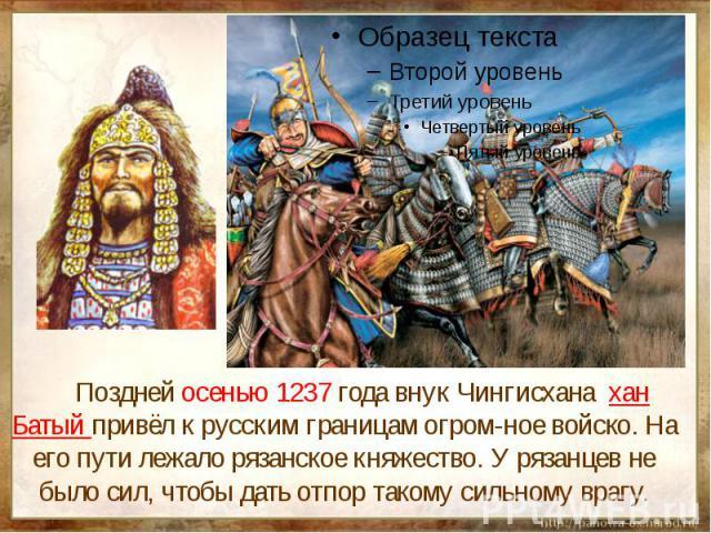 Поздней осенью 1237 года внук Чингисхана хан Батый привёл к русским границам огром-ное войско. На его пути лежало рязанское княжество. У рязанцев не было сил, чтобы дать отпор такому сильному врагу.