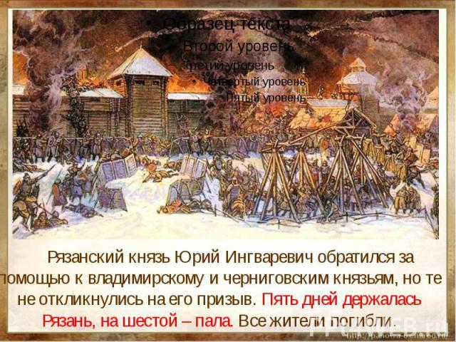 Рязанский князь Юрий Ингваревич обратился за помощью к владимирскому и черниговским князьям, но те не откликнулись на его призыв. Пять дней держалась Рязань, на шестой – пала. Все жители погибли.