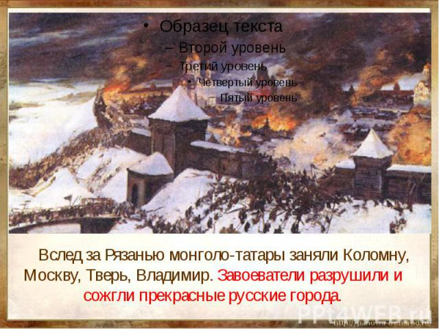 Вслед за Рязанью монголо-татары заняли Коломну, Москву, Тверь, Владимир. Завоеватели разрушили и сожгли прекрасные русские города.