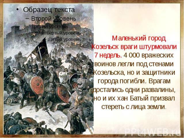 Маленький город Козельск враги штурмовали 7 недель. 4 000 вражеских воинов легли под стенами Козельска, но и защитники города погибли. Врагам достались одни развалины, но и их хан Батый призвал стереть с лица земли.