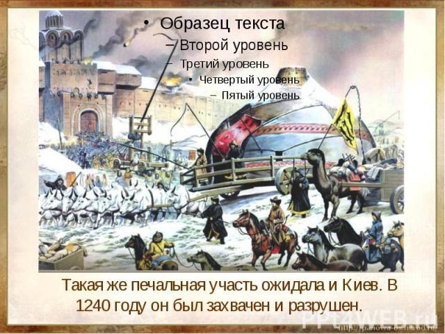 Такая же печальная участь ожидала и Киев. В 1240 году он был захвачен и разрушен.
