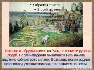 Несчастья, обрушившиеся на Русь, не сломили русских людей. После нападения захва