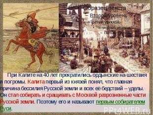 При Калите на 40 лет прекратились ордынские на-шествия и погромы. Калита первый
